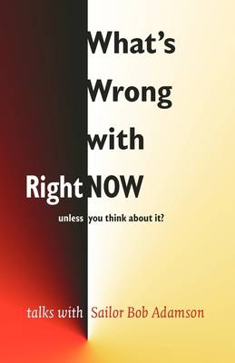 What's Wrong with Right Now-unless You Think About It?: Talks with 'Sailor' Bob Adamson (Paperback)