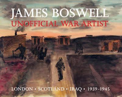 James Boswell: Unofficial War Artist: London, Scotland, Iraq 1939-1945 (Hardback)