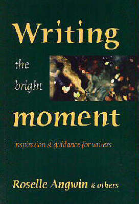 Writing the Bright Moment: Inspiration and Guidance for Writers (Paperback)