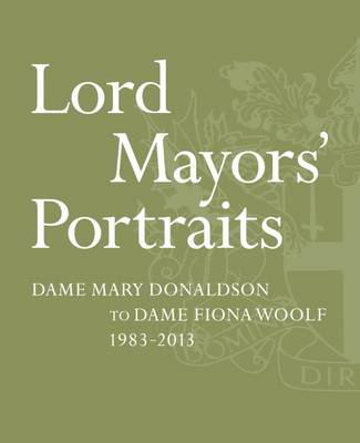 Lord Mayors' Portraits: Dame Mary Donaldson to Fiona Woolf - 1983-2013 (Paperback)