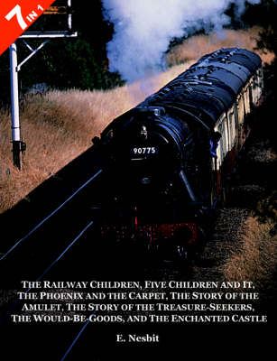 """7 Books in 1 - """"The Railway Children"""", """"Five Children and It"""", """"The Phoenix and the Carpet"""", """"The Story of the Amulet"""", """"The Story of the Treasure-Seekers"""", """"The Would-Be-Goods"""" and """"The Enchanted Castle"""": 7 Books in 1 (Paperback)"""