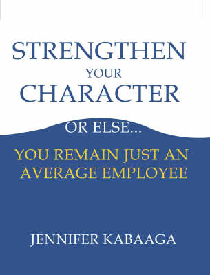 Strengthen Your Character or Else...: You Remain Just an Average Employee (Paperback)