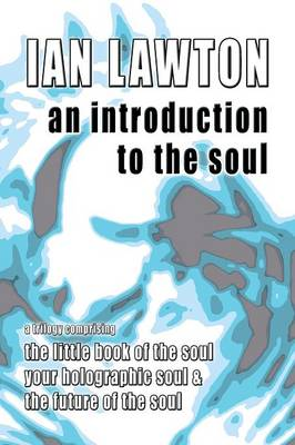 An Introduction to the Soul: A Trilogy Comprising the Little Book of the Soul, Your Holographic Soul and the Future of the Soul - Books of the Soul 7 (Paperback)