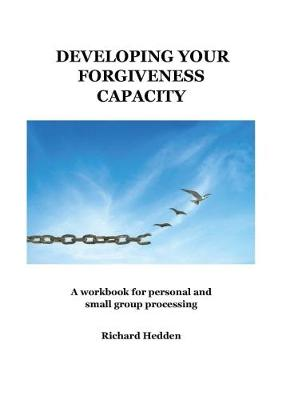 Developing Your Forgiveness Capacity: A workbook for personal and small group processing (Paperback)