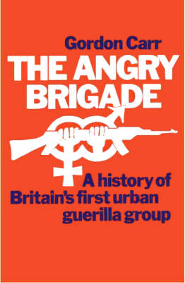 The Angry Brigade. The Cause and the Case.: A History of Britain's First Urban Guerilla Group (Paperback)