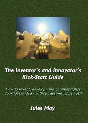 The Inventor's and Innovator's Kick-start Guide: How to Invent, Develop, and Commercialise Your Latest Idea - without Getting Ripped Off! (Paperback)