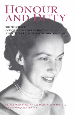 Honour and Duty: The Memoirs of Countess Ilona Edelsheim Gyulai Widow of Stephen Horthy, Vice-regent of Hungary (Paperback)