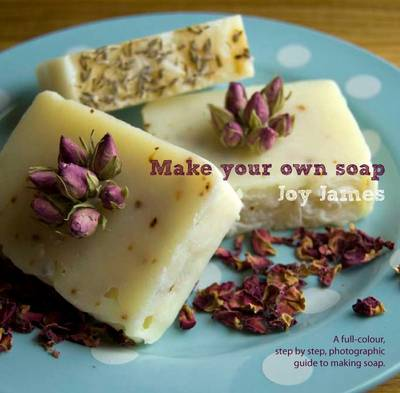 Make Your Own Soap: A Full-colour, Step-by-step, Photographic Guide to Making Soap (Paperback)