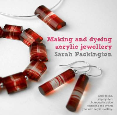 Making and Dyeing Acrylic Jewellery: A Full-Colour, Step-by-Step, Photographic Guide to Making and Dyeing Your Own Acrylic Jewellery (Paperback)