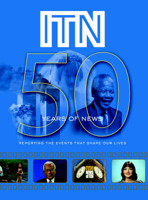ITN - 50 Years of News: Reporting the Events That Shape Our Lives (Hardback)