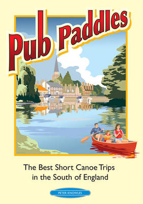 Pub Paddles - The Best Short Canoe Trips in the South of England (Paperback)