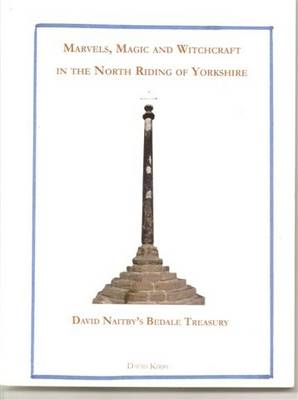 Marvels, Magic and Witchcraft in the North Riding: David Naitby's Bedale Treasury (Paperback)
