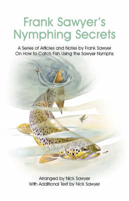Frank Sawyer's Nymphing Secrets: A Series of Articles and Notes by Frank Sawyer on How to Catch Fish Using the Sawyer Nymphs (Paperback)