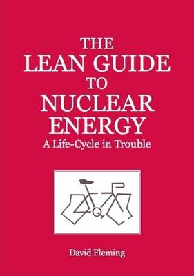 The Lean Guide to Nuclear Energy: A Life-cycle in Trouble (Paperback)