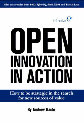 Open Innovation in Action: How to be Strategic in the Search for New Sources of Value (Paperback)