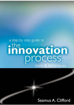 A Step by Step Guide to the Innovation Process: Tools and Techniques (Paperback)