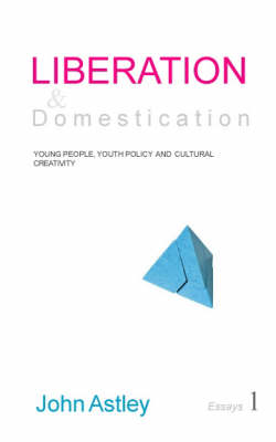 Liberation and Domestication: Essays 1 of 3: Young People,  Youth Policy  and Cultural Creativity (Paperback)