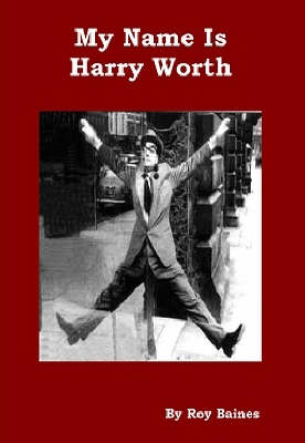 My Name is Harry Worth: The Story of One of Britain's Best Loved Comedians (Paperback)