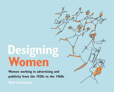 Designing Women: Women Working in Advertising and Publicity from the 1920s to the 1960s (Paperback)