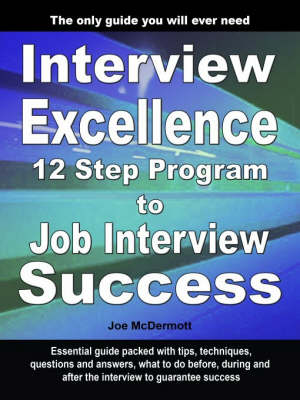 Interview Excellence: 12 Step Program to Job Interview Success (Paperback)