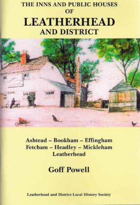 The Inns and Public Houses of Leatherhead and District: Ashtead, Bookham, Effingham, Fetcham, Headley, Mickleham, Leatherhead (Paperback)