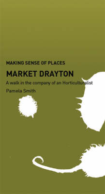 Market Drayton: A Walk in the Company of a Horticulturalist - Making Sense of Places (Paperback)