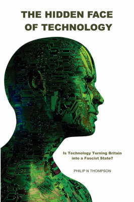 The Hidden Face of Technology: Is Technology Turning Britain into a Fascist State? (Paperback)