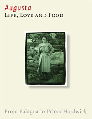 Augusta. Life, Love and Food: From Paiagua to Priors Hardwick (Hardback)