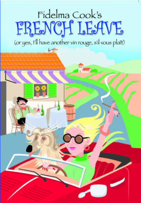 Fidelma Cook's French Leave: Or, Yes I'll Have Another Vin Rouge S'il Vous Plait (Paperback)