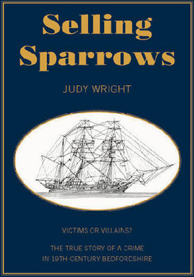 Selling Sparrows: Victims or Villains? A True Story of Crime in 19th Century Bedfordshire and Convict Transportation to Australia (Paperback)
