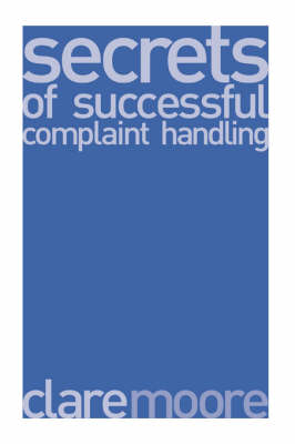 Secrets of Successful Complaint Handling: The Best Complaint Handling Strategies and How to Make Them Work (Paperback)