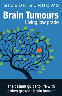 Brain Tumours: Living Low Grade: The Patient Guide to Life with a Slow Growing Brain Tumour (Paperback)