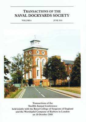 Transactions of the Naval Dockyards Society Twelfth Annual Conference Held with the Royal College of Surgeons of England in 2008: Surgeons and the Royal Navy - Transactions of the Naval Dockyards Society Annual Conferences v. 6 (Paperback)
