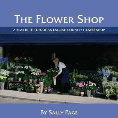 The Flower Shop: A Year in the Life of an English Country Flower Shop (Hardback)