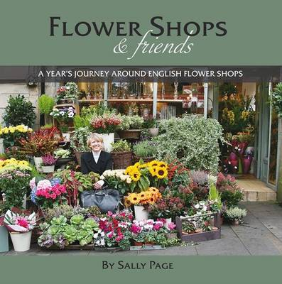 Flower Shops and Friends: A Years Journey Around English Flower Shops (Hardback)