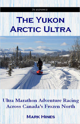 The Yukon Arctic Ultra: Ultra Marathon Adventure Racing Across Canada's Frozen North (Paperback)