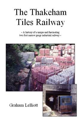 The Thakeham Tiles Railway: A History of a Unique and Fascinating Two Foot Narrow Gauge Industrial Railway (Paperback)