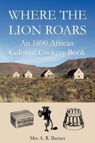 Where the Lion Roars: An 1890 African Colonial Cookery Book (Paperback)