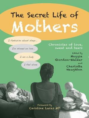 The Secret Life of Mothers: Chronicles of love, sweat and tears (Paperback)