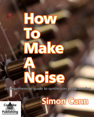 How to Make a Noise: A Comprehensive Guide to Synthesizer Programming (Paperback)