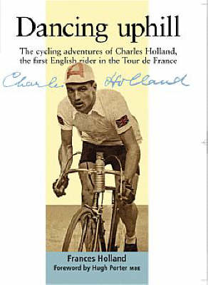 Dancing Uphill: The Cycling Adventures of Charles Holland, the First English Rider in the Tour De France (Paperback)