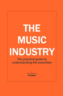 The Music Industry: The Practical Guide to Understanding the Essentials (Paperback)