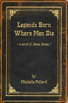 Legends Born Where Men Die: A Novel of Jesse James (Paperback)