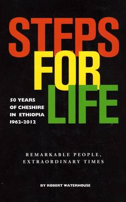 Steps for Life: 50 Years of Cheshire in Ethiopia 1962-2012. Remarkable People, Extraordinary Times (Paperback)