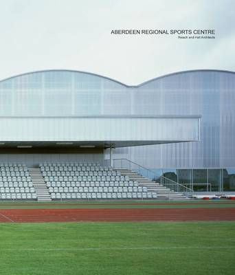 Aberdeen Regional Sports Centre: Reiach and Hall Architects (Paperback)