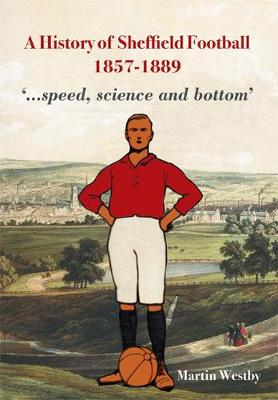 A History of Sheffield Football 1857-1889: '...Speed, Science and Bottom' (Paperback)