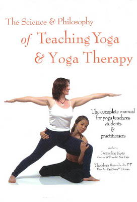 Science and Philosophy of Teaching Yoga and Yoga Therapy: The Complete Manual for Yoga Teachers, Students and Practitioners (Hardback)