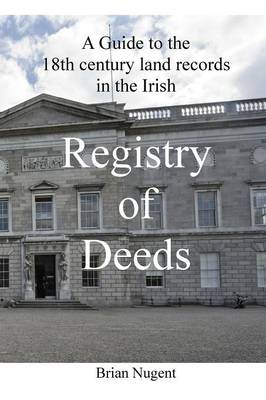 A Guide to the 18th Century Land Records in the Irish Registry of Deeds (Paperback)