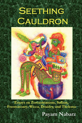 Seething Cauldron: Essays on Zoroastrianism, Sufism, Freemasonry, Wicca, Druidry, and Thelema (Paperback)