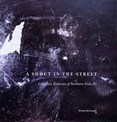 A Shout in the Street: Collective Histories of Northern Irish Art (Hardback)
